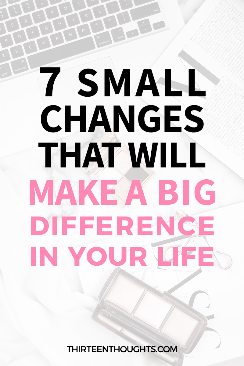 SMALL CHANGES THAT WILL MAKE A BIG DIFFERENCE IN YOUR LIFE