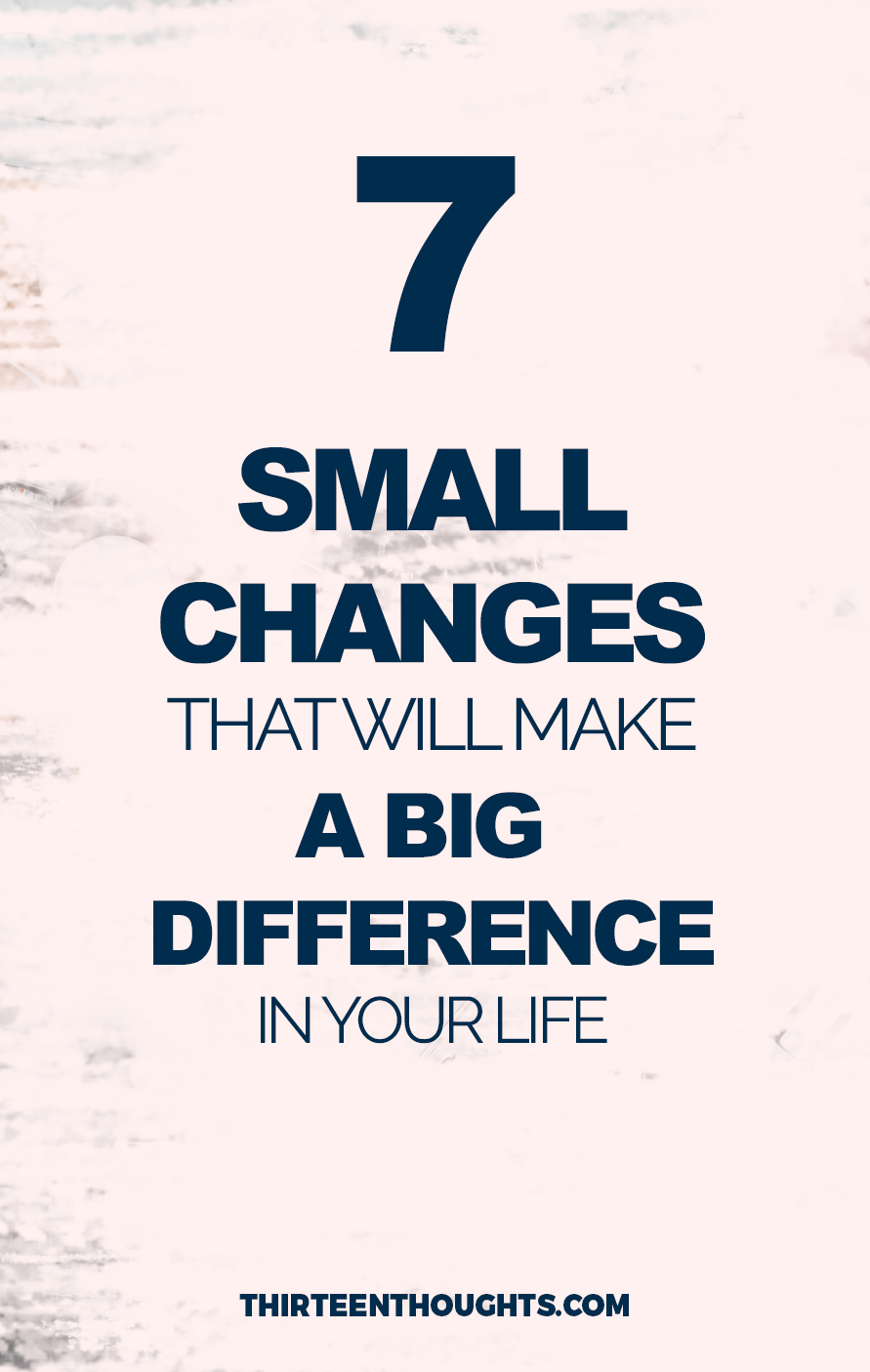 7 Small Life Changes that Will Make a Big Difference in Your Life