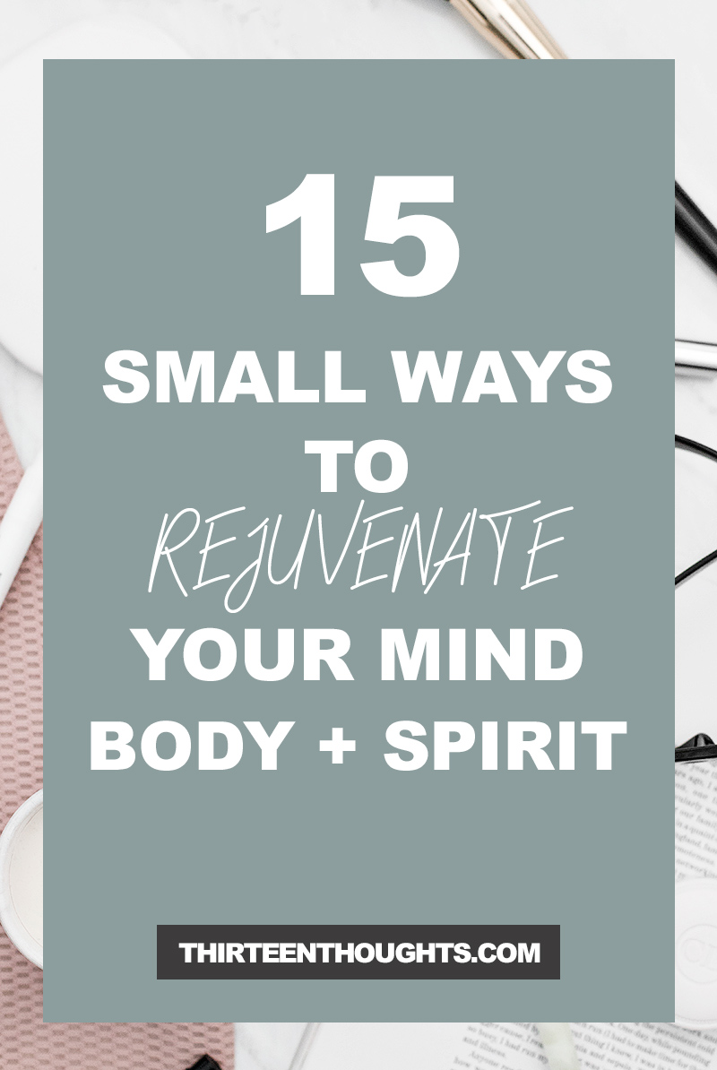 15 Small Ways to Rejuvenate Your Mind + Body + Spirit